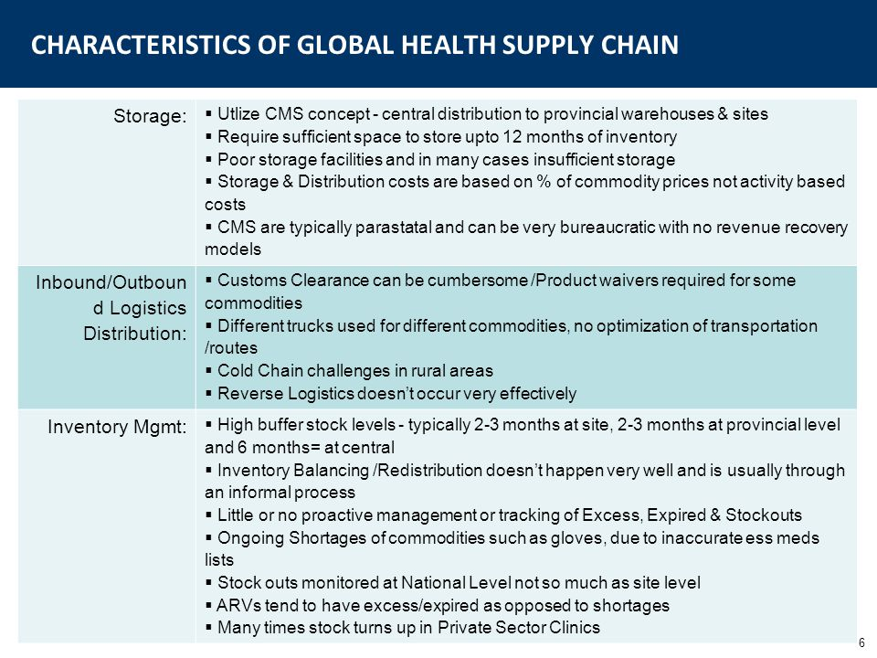 7 CHARACTERISTICS OF GLOBAL HEALTH SUPPLY CHAIN Technology  Fragmented systems and usually utilizing NGO developed tools  Technology solutions focus on point solutions for Forecasting, Inventory Management, Data collection and are usually excel/access data base  Focus on central level not site level Resources:  Little awareness of SCM as a profession  Typically Pharmacists are in charge of SCM activities w/little or no training  Very little synergies between partners/disease specific programs & primary health care systems  Task shifting needs to occur especially in resource constrained settings  Many personnel have multiple jobs  Salary inequities amongst MoH programs due to donors  Poor communications across the supply chain  People who gain from not fixing the issues Data:  Data collection is in place for disease specific programs, but little information is available  Accuracy & completeness of data is questionable  Little or no data analysis is done except for reporting to the donors  Reports used for order fulfillment, however order qtys are typically determined based on patient data Policy:  Treatment Guidelines/ Essential Meds list not updated on a regular basis  Payment processes  Procurement tendering - favor local suppliers