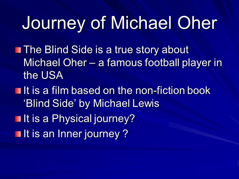 Blind Side This is a film text about the life and career of Michael Oher Emotive dialogue gives emphasis to the central themes of love, hope, redemption, courage and trust Characterization gives emphasis to the inner journeys of Michael Oher and the Tuohy family The performance of each of the characters in the movie exemplifies these characters