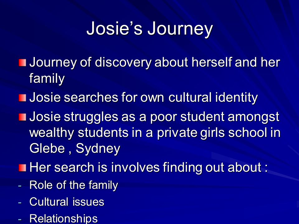 Josie's Journey Role of family - Josie's father Michael Andretti ( Chapter 6), He wants to adopt her ( chapter 8) and he wants her to live with him in Balmain, Sydney- she finally finds acceptance - Josie's mother Christina has had difficulties raising a child on her own- Josie does not accept her male friend- she grows to understand her mother's difficulties - Failed relationship of her Nonna and Francesco and the difficulties that Nonna had as a new immigrant in Australia - Strained relationship between Christina and her father