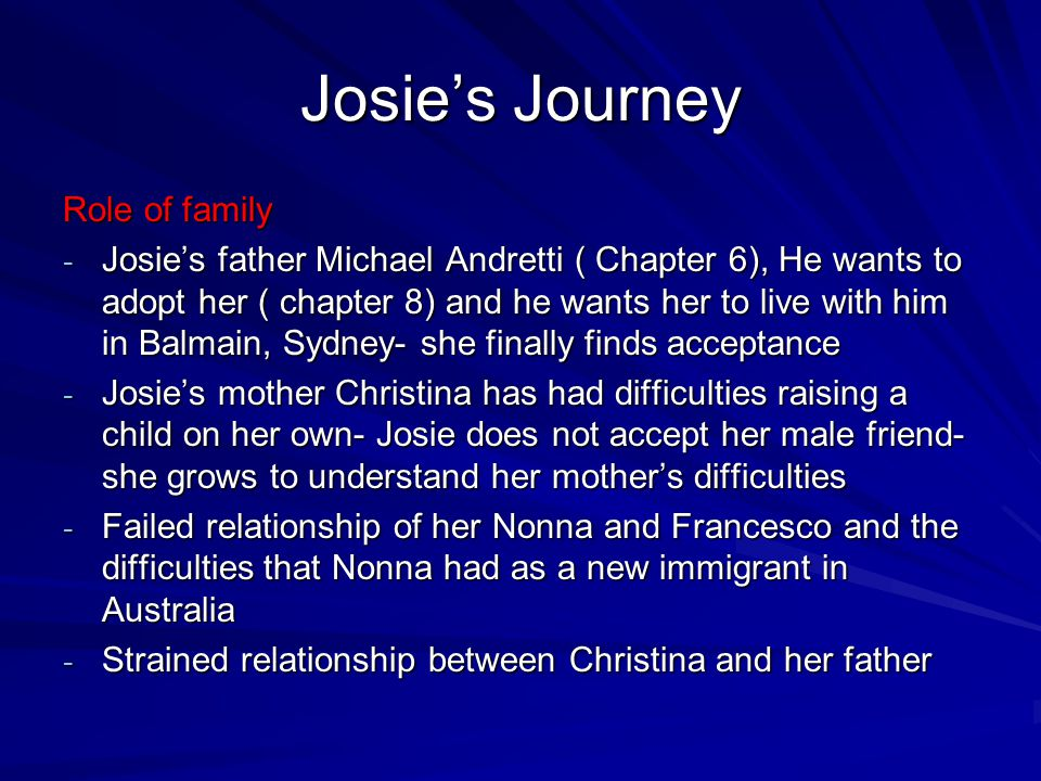 Josie's Journey Cultural issues - Josie's family is part of the Italian community - Grandmother with arranged marriage, Francesco – way of life in Australia very different to Italy - Journey learns that she need not be ashamed of who she is and to cherish the old ways and her family - Culture is nailed into you so deep you can't escape it - Girls at school come from racist backgrounds – they call her a wog'