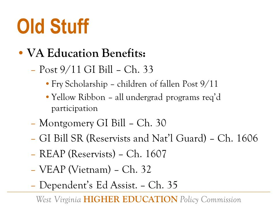 West Virginia HIGHER EDUCATION Policy Commission Old Stuff Cont'd Other VA Assistance – VOCREHAB Other Fed Military Benefits – DOD TA Other State Mil Benefits – STATE TA Other – Scholarships (Pat Tillman???) Most student veterans in WV are either Ch.