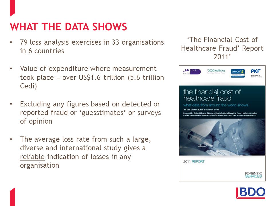 WHAT THE DATA SHOWS Many different types of healthcare expenditure: the fraudulent provision of sickness certificates prescription fraud by pharmacists prescription fraud by patients fraud and error concerning capitation payments to doctors fraud and error concerning payments made to doctors to manage a patients medical care the evasion of dental charges by patients fraud and error by opticians concerning the provision of sight tests fraud and error concerning employees of healthcare organisations fraud and error concerning payments for in-patient hospital services fraud and error concerning long term care fraud and error concerning home and community based services fraud and error concerning the provision of services and supplies, fraud and error concerning health insurance for children