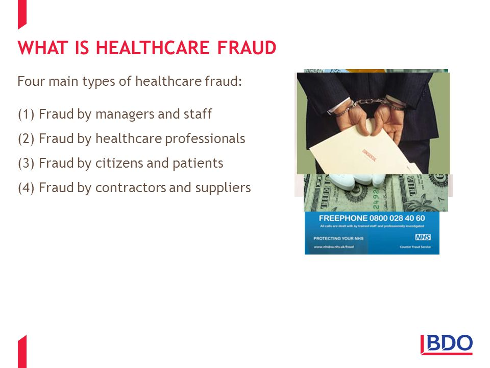 FRAUD BY MANAGERS AND STAFF Misdirection of resources: One finance manager was found to have placed their family on the payroll of the healthcare organisation that they worked for; Personal impropriety: One Chief Executive Officer of a healthcare organisation was found to have overclaimed on his mileage allowance by 55,000 miles; Hospitals: Hospitals have been found to falsely claim that they have undertaken surgical procedures to attract extra payments – upcoding and unbundling.