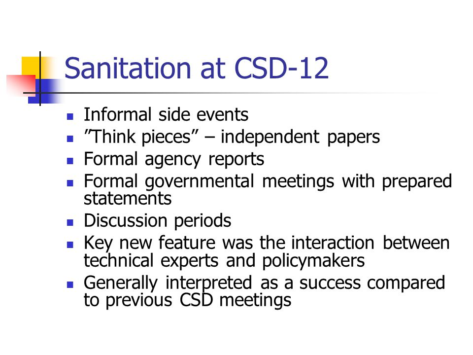 Summary of Discussions on Sanitation at CSD-12 WHO, UNICEF and national governments were mainly concerned with introducing basic sanitation WHO provided the most significant input in their assessment of how beneficial water and sanitation investments can be (15-fold benefit over costs) but also estimated the enormous investment needs (11 billion additional dollars per year for the next decade) IWA stressed the need for full-scale demonstration projects educating communities about alternatives to high cost sanitation EU mentioned that ecosan approaches should be promoted SIDS called for approprite technologies NGO stakeholders summary emphasised the need to integrate water, sanitation and human settlements