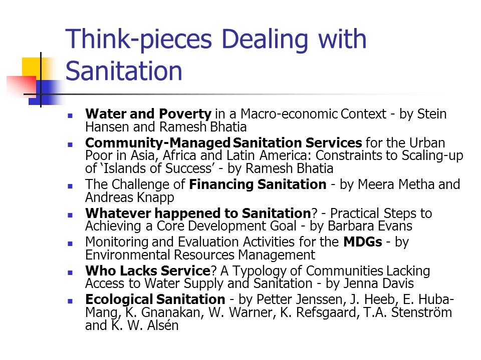 Summary Sanitation is now on the global policy agenda and the size of the mammoth job of providing sanitation to the world is now being acknowledged by major institutions Sustainable sanitation and sustainable infrastructure have not yet entered the policy or fiscal arena This requires a global effort to build capacity and better understanding about possible appropriate options plus cost-benefit assessments It also requires new policies to implement sustainable sanitation, creating broad institutionalisation with emphasis on local action Strategies for improved sanitation services are required involving local-based fiscal planning Appropriate and sustainable sanitation solutions should be given priority Full-scale demonstration projects and increased R and D are required Information programmes are needed to involve the general public