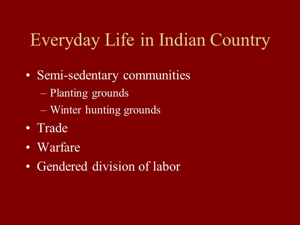 Everyday Life in Colonial America Indians facilitate trade –Furs for European manufactured goods Indians provide vital labor –Harvest workers –Basket, pottery, and broom makers Many Indian communities contain Europeans –Intermarriage of traders and Indian women –European captives: 1600 from New England alone