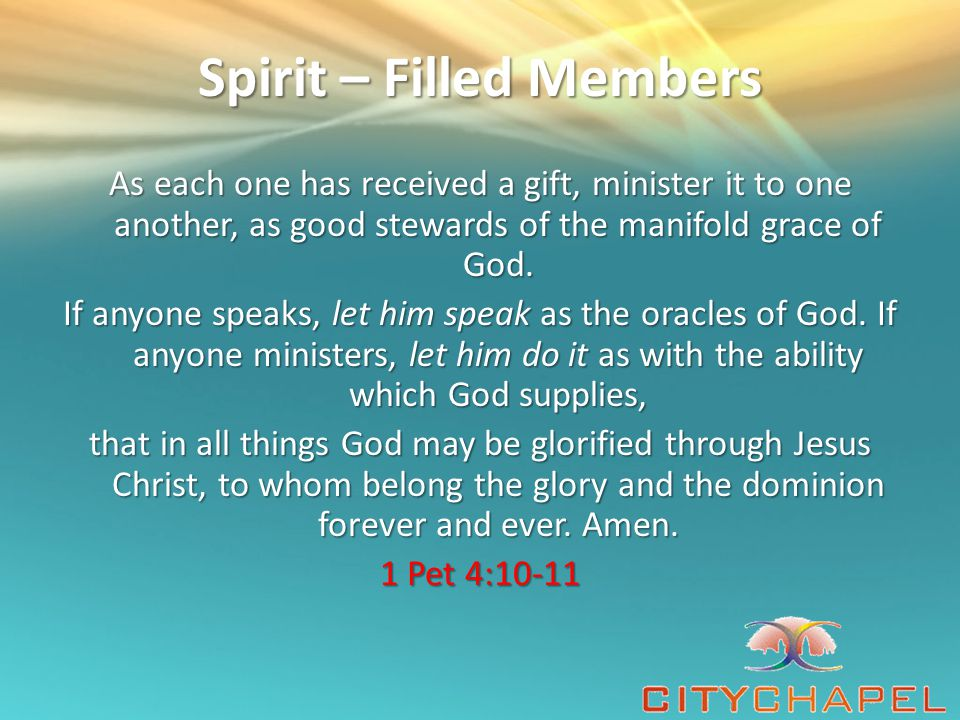 Spirit – Filled Members As each of you has received a gift (a particular spiritual talent, a gracious divine endowment), employ it for one another as [befits] good trustees of God's many-sided grace [faithful stewards of the [a] extremely diverse powers and gifts granted to Christians by unmerited favor].