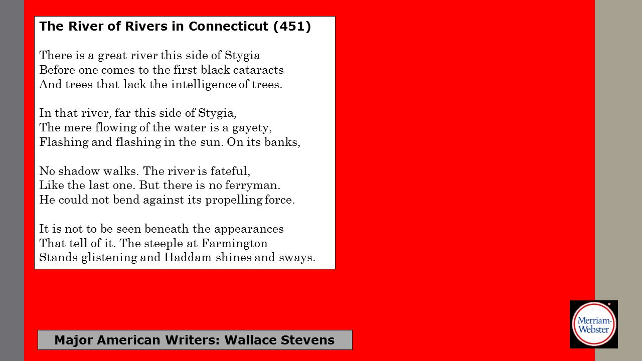 Major American Writers: Wallace Stevens The River of Rivers in Connecticut It is the third commonness with light and air, A curriculum, a vigor, a local abstraction...