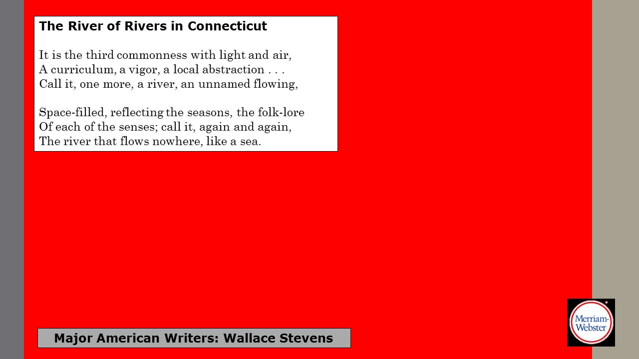 Major American Writers: Wallace Stevens Not Ideas About the Thing But the Thing Itself (451) At the earliest ending of winter, In March, a scrawny cry from outside Seemed like a sound in his mind.