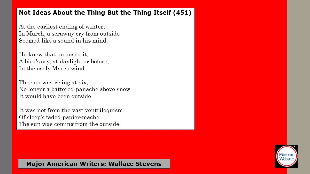 Major American Writers: Wallace Stevens Not Ideas About the Thing But the Thing Itself That scrawny cry--It was A chorister whose c preceded the choir.