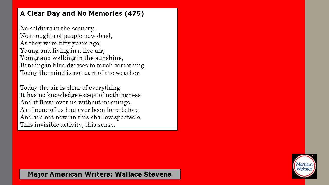 Major American Writers: Wallace Stevens Of Mere Being (476) The palm at the end of the mind, Beyond the last thought, rises In the bronze décor, A gold-feathered bird Sings in the palm, without human meaning, Without human feeling, a foreign song.