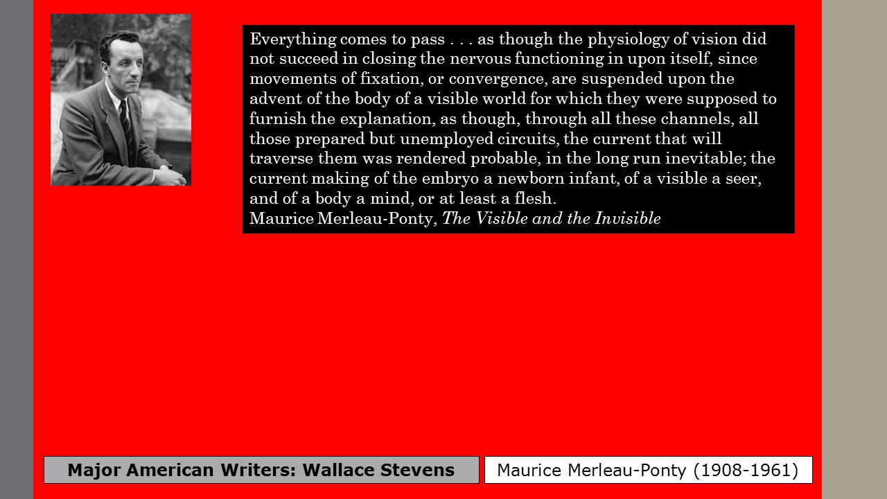 Major American Writers: Wallace Stevens Maurice Merleau-Ponty (1908-1961) Thinking operationally has become a sort of absolute artificialism, such as we see in the ideology of cybernetics, where human creations are derived from a natural information process, itself conceived on the model of human machines.