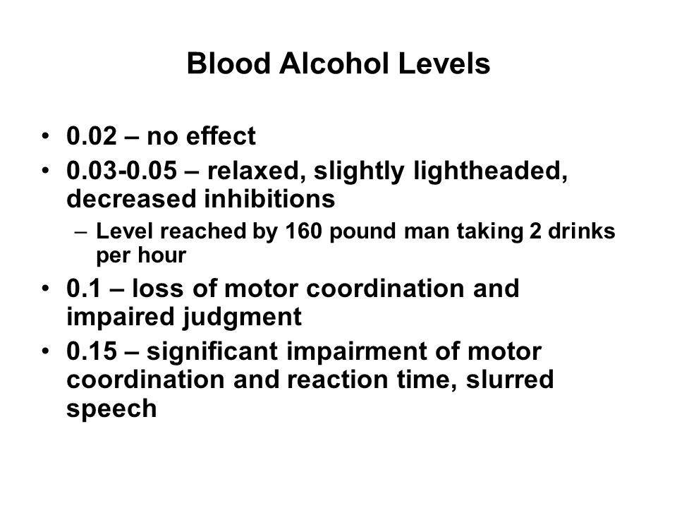 Blood Alcohol Levels 0.2 – severely intoxicated, loud obnoxious drunk 0.3 – limited control of functions, may be unconscious 0.4 – comatose 0.6-0.7 –suffocation and death, usually pass out before this point