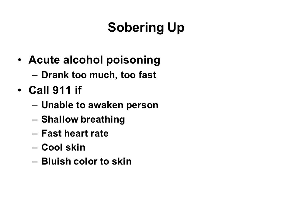 Sobering Up Regurgitation and aspiration Lay person on their side and do not leave them alone