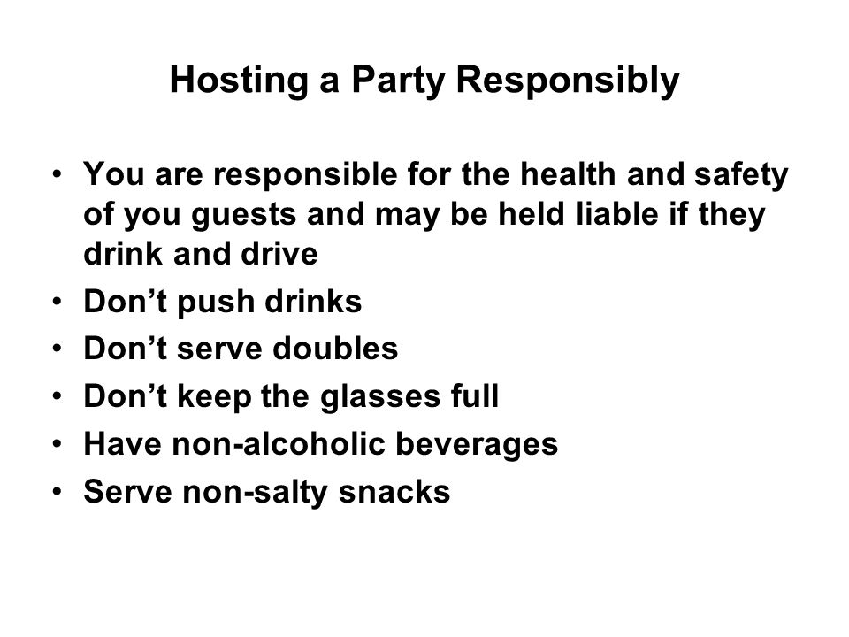 Hosting a Party Responsibly Don't make drinking the main activity at the party Do not let someone drive if they are intoxicated, take their keys or call 911