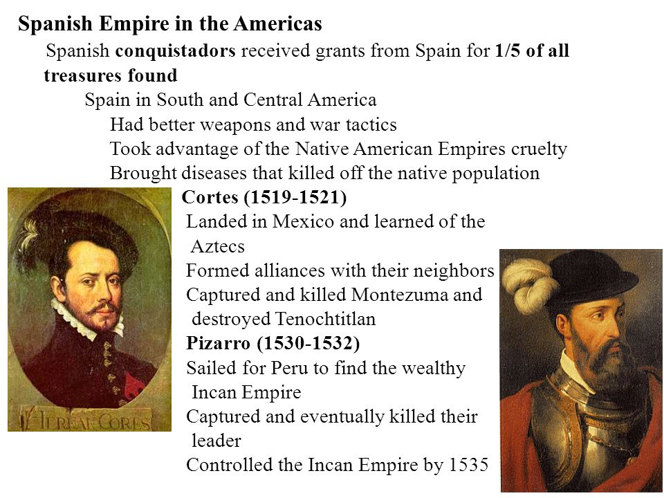 Spain in North America Came looking for gold and silver like they found in the South PonceDe Leon – explored Florida, found Fountain of Youth Cabeza de Vaca & others searched for Cibola (7 Cities of Gold) – they didn't exist Hernando de Soto searched southeast – found Miss.