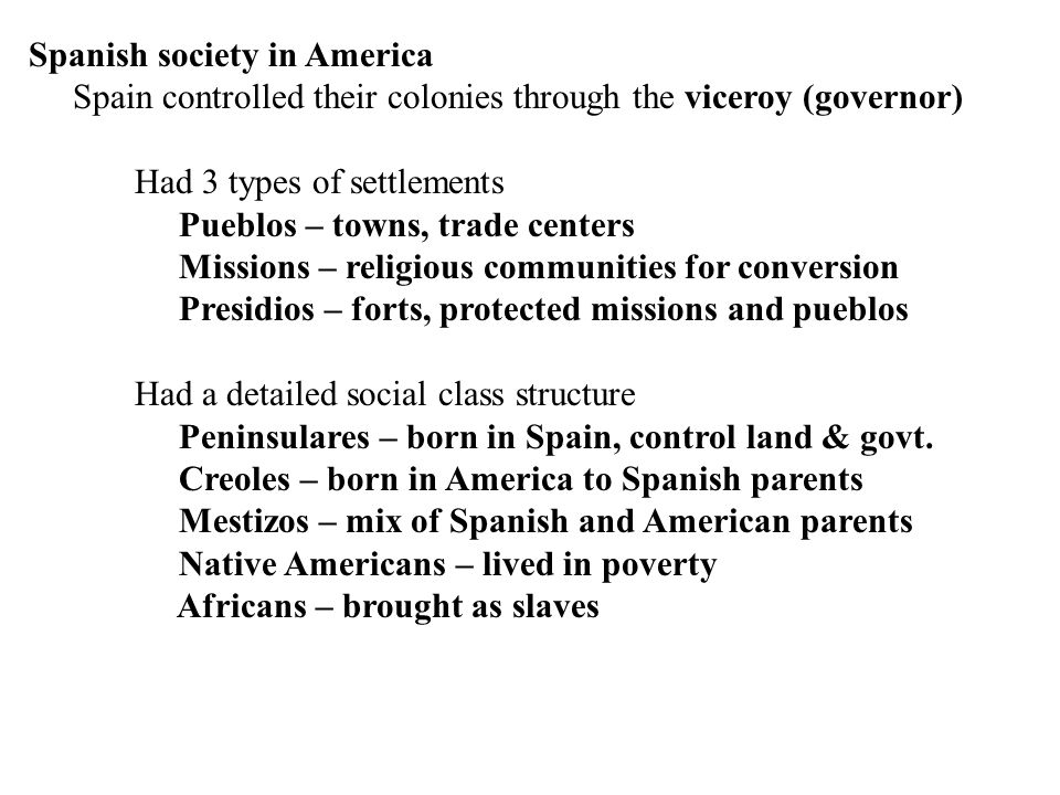Spanish society in America (continued) Economic effect on Native people Encomienda – taxation of natives – forced many into slavery Bartolome de las Casas – Spanish priest Wrote Spain and demanded change 1542 made illegal to enslave natives Spain had no way to enforce the law Plantation system – farming crops for cash not use Sugar and Tobacco were the exported crops Switched from native to African slaves after 1542 caused fewer problems and worked better in climate