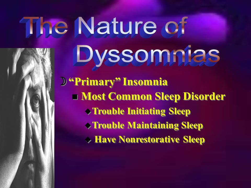  Primary Insomnia n Facts and Statistics u Common (1/3 Population) u 17% Have it in Severe Form u Females Report Problem > Males u Common in Older Populations n Facts and Statistics u Common (1/3 Population) u 17% Have it in Severe Form u Females Report Problem > Males u Common in Older Populations
