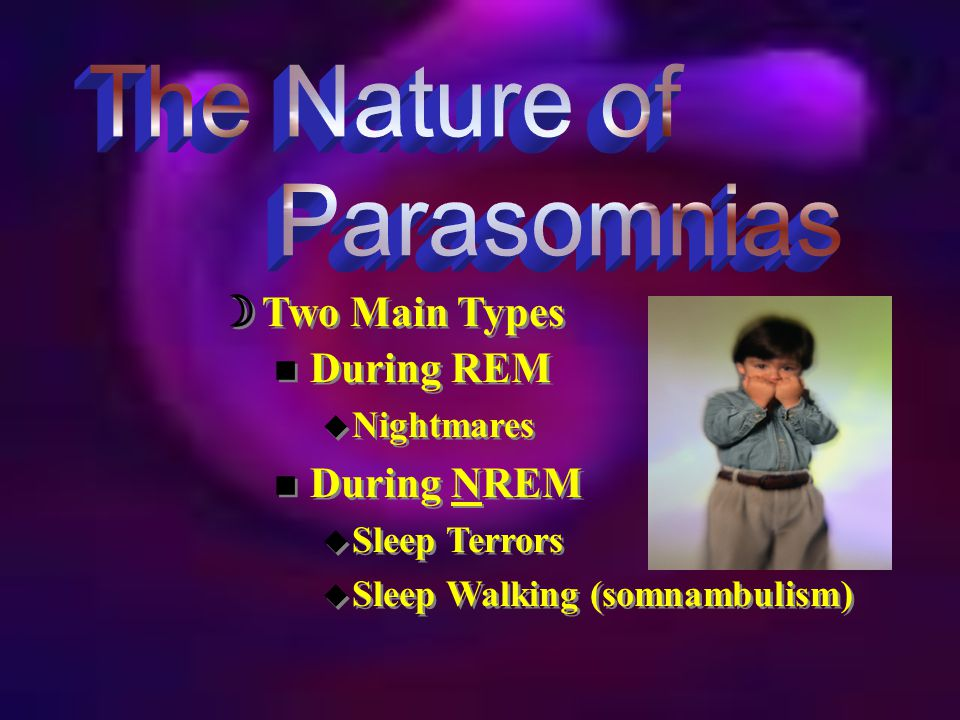  REM sleep  Involves dreams:  Distressing & disturbing  Disrupt sleep, cause awakening  Interfere with functioning  More common in children  Treatment  Antidepressants  Relaxation training