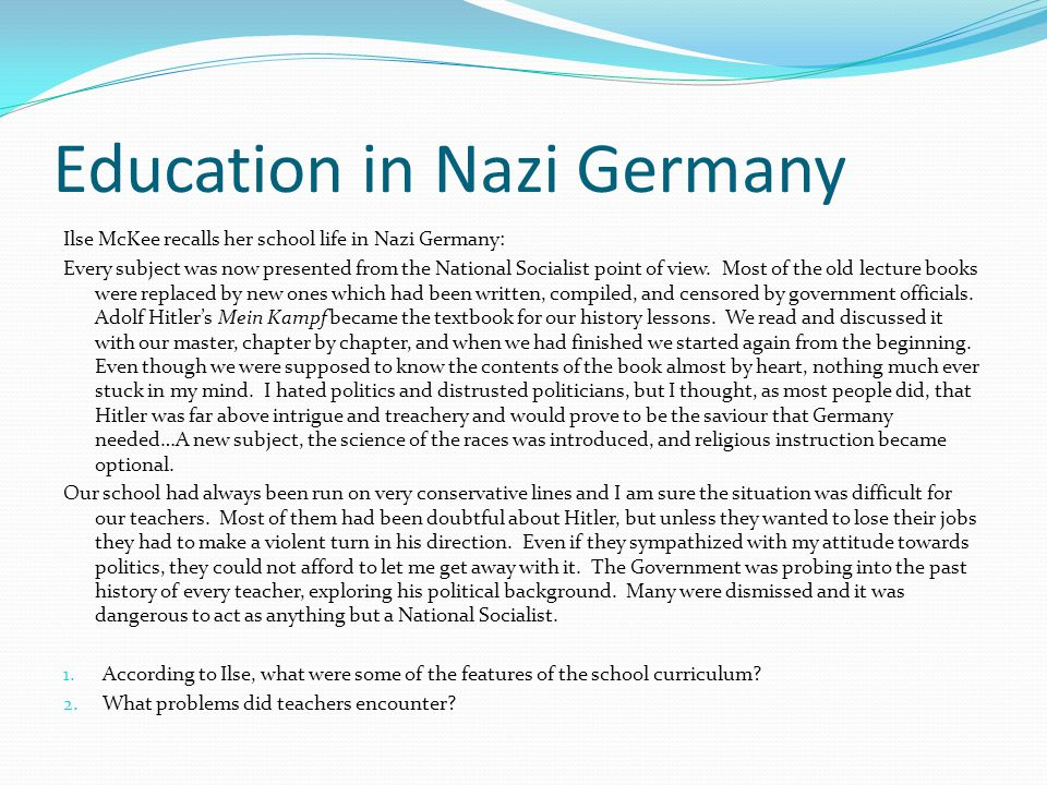 Education in Nazi Germany Dr Rust tells teachers what to teach, January 1935: Teachers are directed to instruct their pupils in 'the nature, causes and effects of all racial and hereditary problems', to bring home to them the importance of race and heredity for the life and destiny of the German people, and to awaken in them a sense of their responsibility toward 'the community of the nation' (their ancestors, the present generation, and posterity), pride in their membership in the German race as a foremost vehicle of hereditary Nordic values, and the will consciously to cooperate in the racial purification of the German stock.
