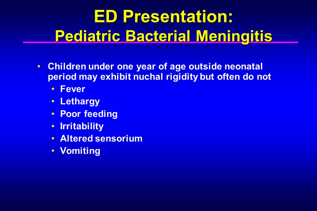 Symptoms more specific as the age increases beyond one year Fever Headache Nuchal rigidity Altered sensorium Vomiting Photophobia ED Presentation: Pediatric Bacterial Meningitis