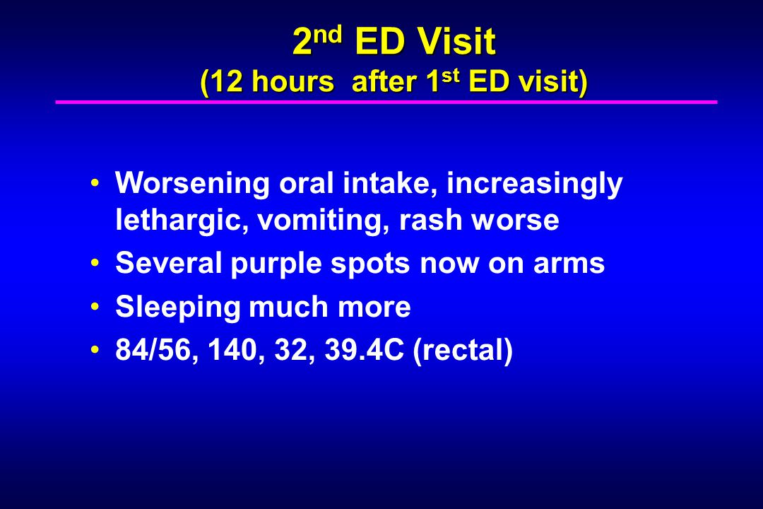 Exam: 2 nd Visit Exam: 2 nd Visit Sleepy, unwilling to sit without support but does awaken and push MD away 84/56, 140, 32, 39.4C (rectal) Impaired flexion at neck Tacky mucous membranes No focal neurologic abnormalities Several purpuric lesions trunk and arms
