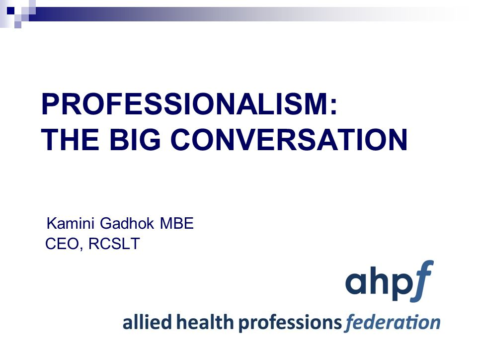 CONTEXT First Francis Inquiry into Mid-Staffs (2010) Winterbourne View Hospital Inquiry (2011) Karen Middleton, CHPO, set up working group All AHPs encouraged to provide leadership for the 'Big Conversation' on professionalism Second Francis Inquiry Report due for release 6 th Feb 2013 Webinar: Opportunity for AHPs to hear from key leaders to support the Big Conversation