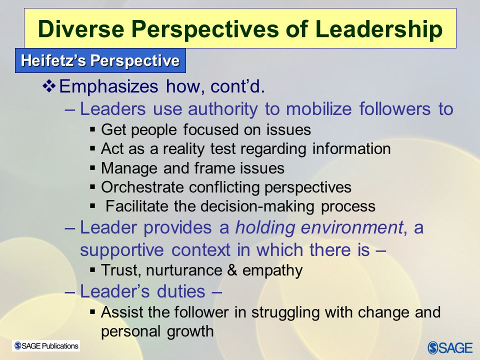 Chapter 15 – Leadership Ethics Diverse Perspectives of Leadership Burn's Perspective  Theory of Transformational Leadership –Strong emphasis on followers' needs, values & morals –Leaders help followers in their personal struggles concerning conflicting values –Stressing values such as liberty, justice, equality –Connection between leader & follower  Raises level of morality of both –Leader's Role  Assist followers in assessing their values & needs  Help followers to rise to a higher level of functioning