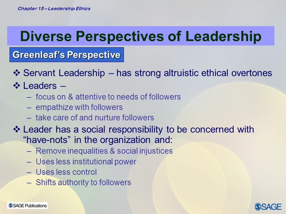 Chapter 15 – Leadership Ethics Diverse Perspectives of Leadership Greenleaf's Perspective  Servant Leadership Values: –Involvement –Respect –Trust –Individual strength  Follower Needs –Become more knowledgeable –More autonomous –Become more like servants – Listening – Empathy – Unconditional acceptance