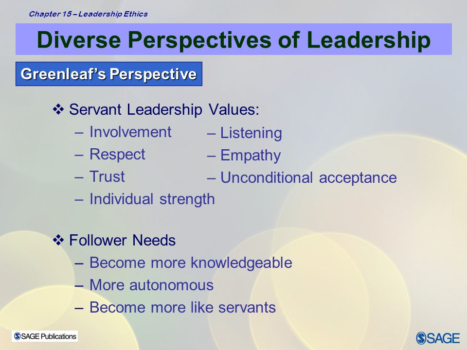 Chapter 15 – Leadership Ethics Diverse Perspectives of Leadership Recent Research – 1999-2002  Includes wide range of concepts focused on: –Identifying attributes of service leadership –Examining conceptual frameworks of servant leadership –Developing instruments to measure servant leadership