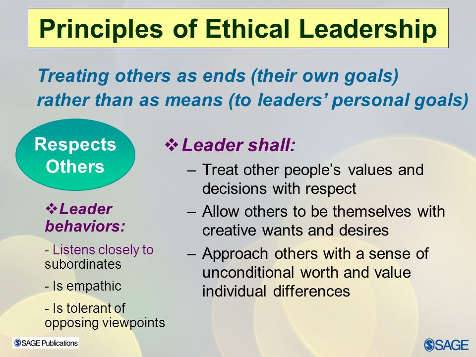 Chapter 15 – Leadership Ethics Principles of Ethical Leadership  Leader's have - –A duty to help others pursue their own legitimate interests and goals –To be stewards of the organization's vision; in serving others they: clarify, nurture, and integrate the vision with, not for, organization members –An ethical responsibility to make decisions that are beneficial to their followers' welfare Follower-centered - Based on the altruistic principle of placing followers foremost in the leader's plans  Leader behaviors Mentoring behaviors Empowerment behaviors Team building behaviors Citizenship behaviors Serves Others