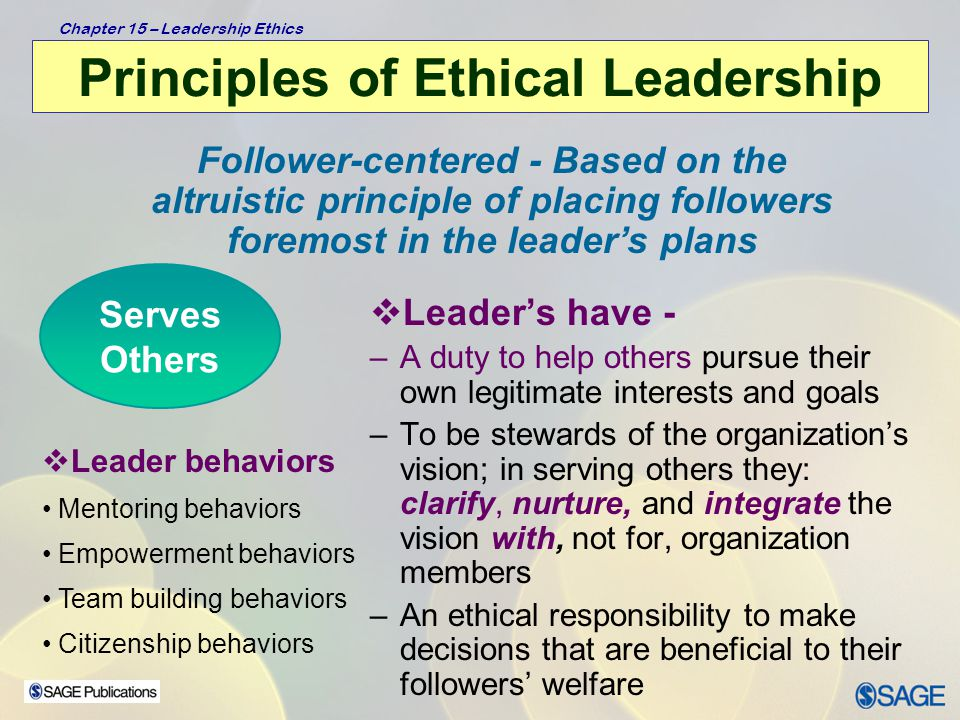 Chapter 15 – Leadership Ethics Principles of Ethical Leadership  Leader's shall – –adhere to principles of distributive justice  Leader behaviors  All subordinates are treated in an equal manner  In special treatment/special consideration situations, grounds for differential treatment are clear, reasonable, and based on sound moral values Ethical leaders are concerned with issues of fairness and justice; they place issues of fairness at the center of their decision making Shows Justice