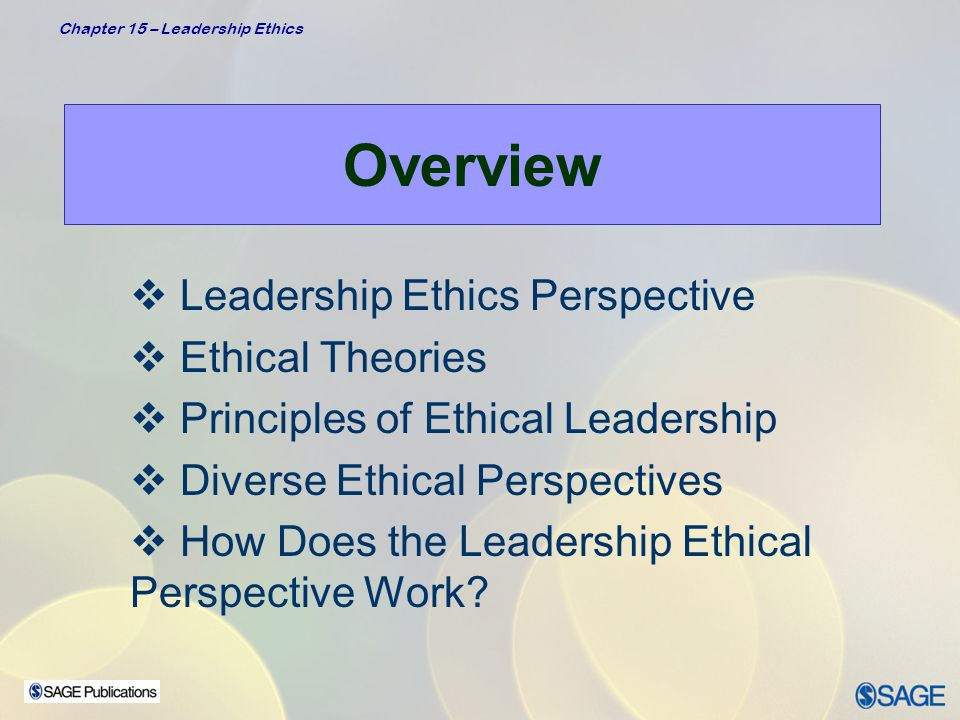 Chapter 15 – Leadership Ethics Leadership Ethics Description  Ethics –Is a derivative of the Greek word ethos, meaning customs, conduct, or character –Is concerned with the kinds of values and morals an individual or society ascribes as desirable or appropriate –Focuses on the virtuousness of individuals and their motives  Ethical Theory –Provides a system of rules or principles as a guide in making decisions about what is right/wrong and good/bad in a specific situation –Provides a basis for understanding what it means to be a morally decent human being Definition & Theory