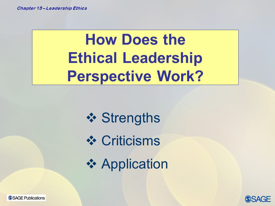 Chapter 15 – Leadership Ethics Strengths  Provides a body of timely research on ethical issues  Provides direction on how to think about ethical leadership and how to practice it  Suggests that leadership is not an amoral phenomenon and that ethics should be considered as integral to the broader domain of leadership  Highlights principles and virtues that are important in ethical leadership development
