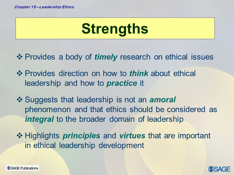 Chapter 15 – Leadership Ethics Criticisms  Lacks a strong body of traditional research findings to substantiate the theoretical foundations  Relies heavily on writings of just a few individuals that are primarily descriptive and anecdotal in nature, and are strongly influenced by personal opinion and a particular worldview