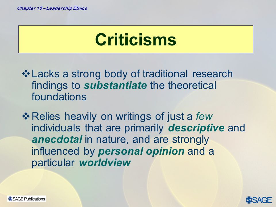 Chapter 15 – Leadership Ethics Application  Can be applied to individuals at all levels of organization and in all walks of life  Because leadership has a moral dimension, being a leader demands awareness on our part of the way our ethics defines our leadership  Managers and leaders can use information on ethics to understand themselves and strengthen their own leadership  Leaders can use ethical principles as benchmarks for their own behavior  Leaders can learn that leader-follower relationship is central to ethical leadership