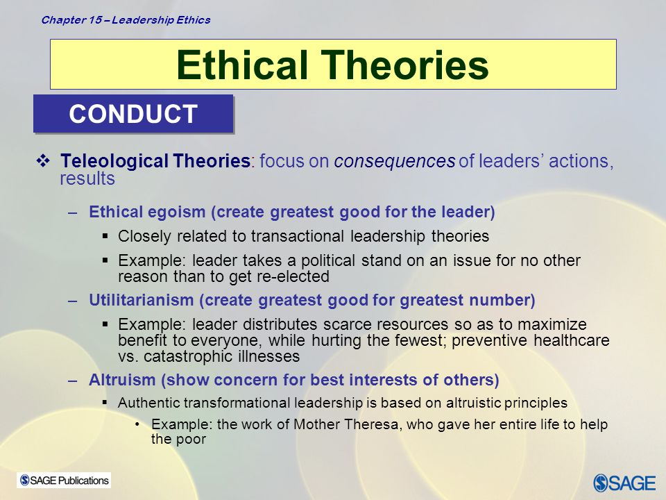 Chapter 15 – Leadership Ethics Ethical Theories  Deontological Theories: duty driven, for example, relates not only to consequences but also to whether action itself is good –Focuses on the actions of the leader and his/her moral obligation and responsibilities to do the right thing  Example: telling the truth, keeping promises, being fair CONDUCT