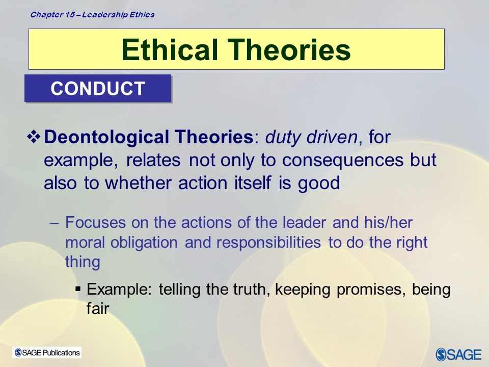 Chapter 15 – Leadership Ethics Ethical Theories  Virtue-based Theories: about leader's character –Focus on who people are as people  Rather than tell people what to do, tell people what to be  Help people become more virtuous through training and development  Virtues present within person's disposition, and practice makes good values habitual Examples: courage, honesty, fairness, justice, integrity, humility CHARACTER