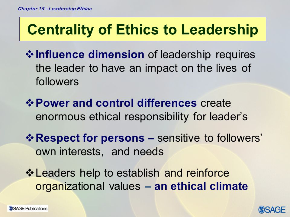 Chapter 15 – Leadership Ethics Diverse Perspectives of Leadership Heifetz's Perspective  Emphasizes how leaders help followers to confront conflicting values & to effect change from conflict –Ethical perspective that speaks directly to –  Values of workers  Values of organizations and the communities in which they work –Leaders use authority to mobilize followers to  Get people focused on issues  Act as a reality test regarding information  Manage and frame issues  Orchestrate conflicting perspectives  Facilitate the decision-making process