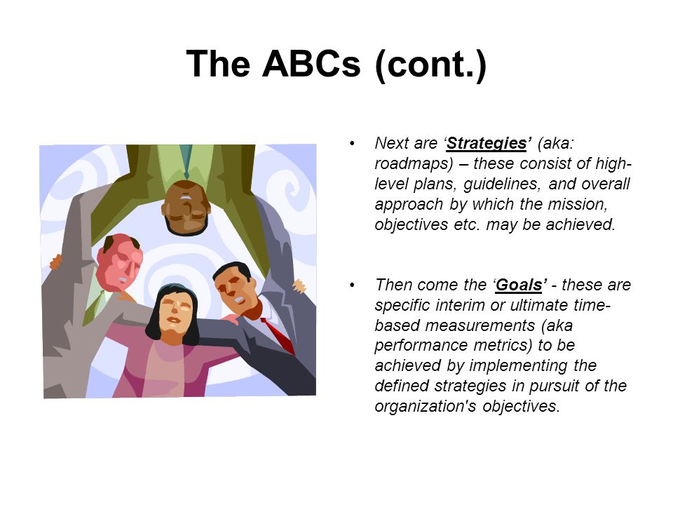 The ABCs (cont.) These elements are then organized into specific business initiatives or 'Programs' which set forth the overall business requirements and objectives as well as providing high- level plans for implementing the key strategies.