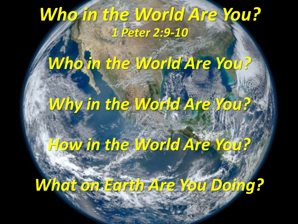 Our Remarkable Position Our Resulting Praise Who in the World Are You? 1 Peter 2:9-10