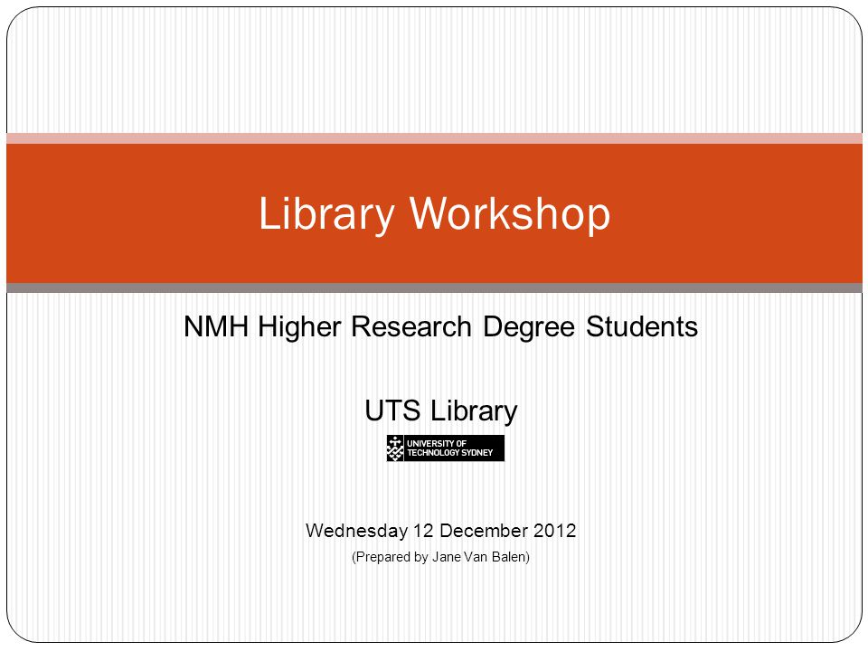NMH Higher Research Degree Students UTS Library Wednesday 12 December 2012 (Prepared by Jane Van Balen) Library Workshop