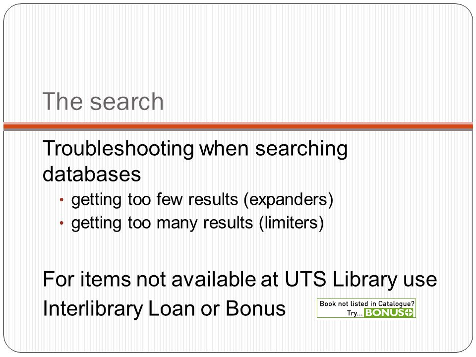 The search Troubleshooting when searching databases getting too few results (expanders) getting too many results (limiters) For items not available at UTS Library use Interlibrary Loan or Bonus