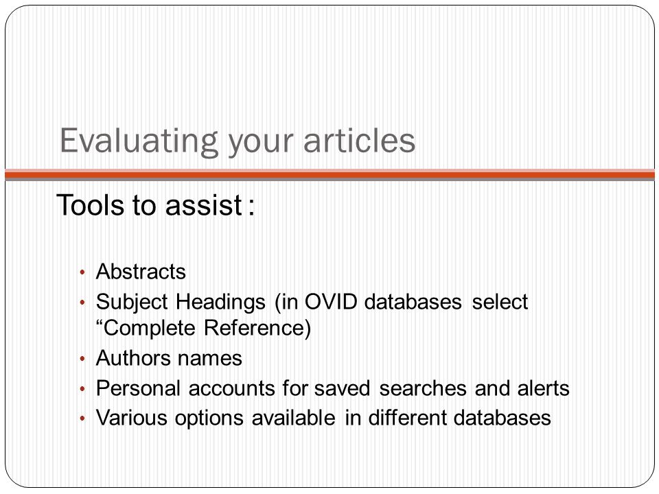 Evaluating your articles Tools to assist : Abstracts Subject Headings (in OVID databases select Complete Reference) Authors names Personal accounts for saved searches and alerts Various options available in different databases