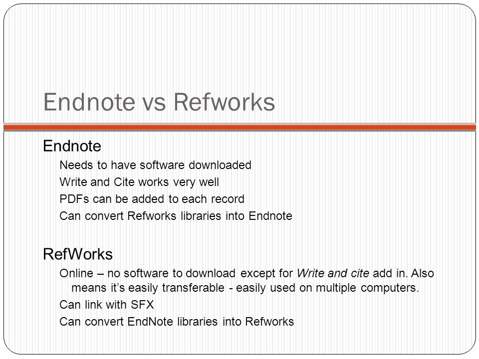Endnote vs Refworks Endnote Needs to have software downloaded Write and Cite works very well PDFs can be added to each record Can convert Refworks libraries into Endnote RefWorks Online – no software to download except for Write and cite add in.