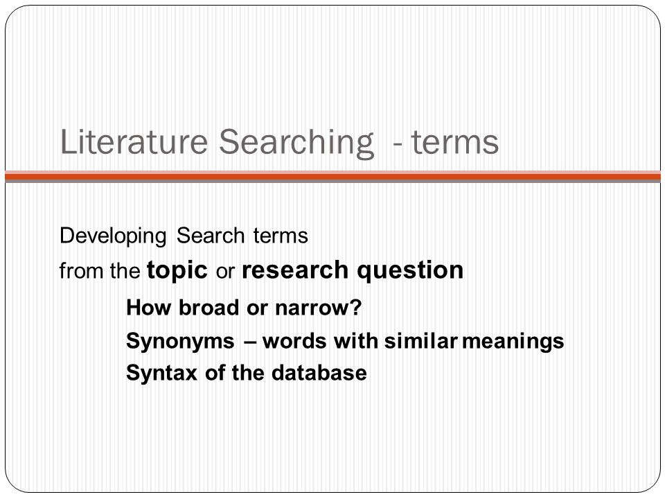 Literature Searching - terms Developing Search terms from the topic or research question How broad or narrow.