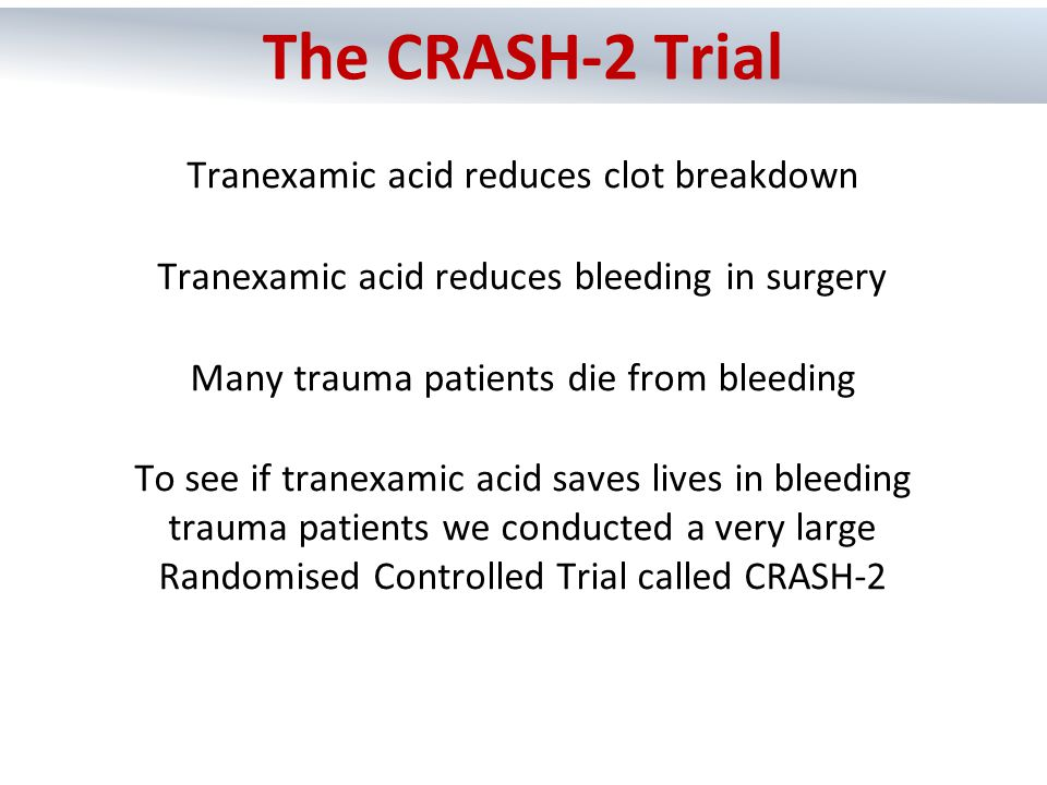  Over 20,000 bleeding trauma patients were randomly allocated to get tranexamic acid or matching placebo  We included all adult trauma patients who were within 8 hours of their injury, if their doctor thought that they had or could have significant haemorrhage  We then collected data on death in hospital within 4 weeks of injury and all important side effects Methods