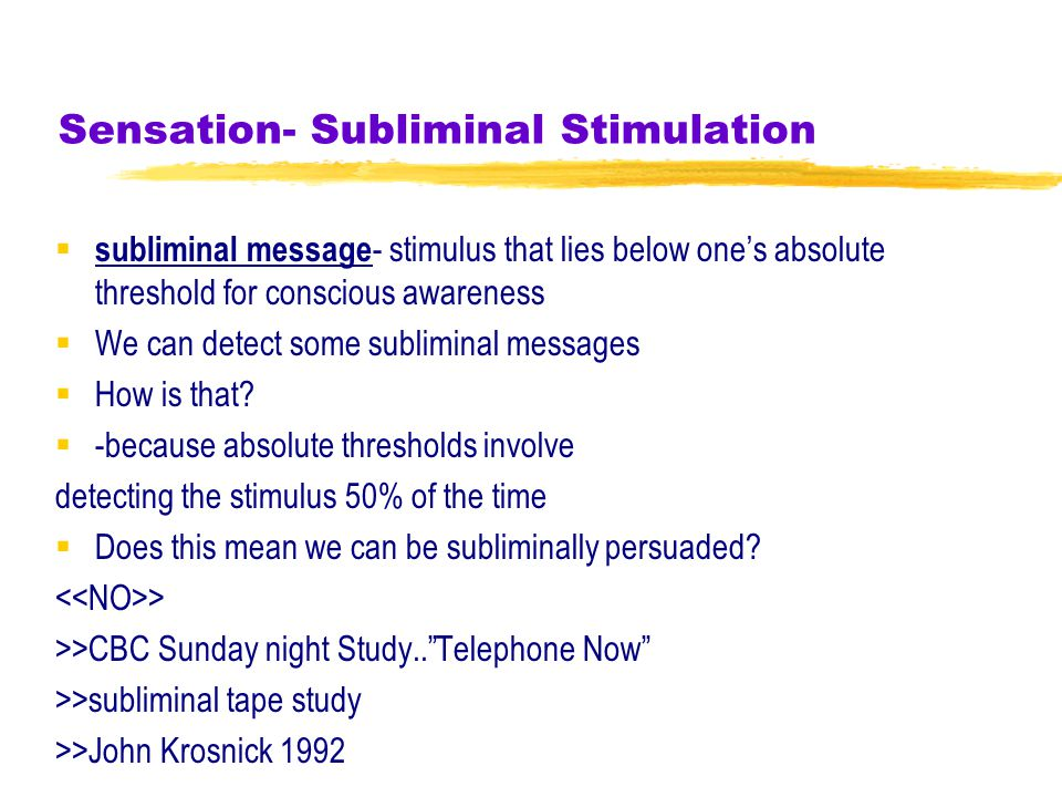 Sensation- Subliminal Stimulation  subliminal message - stimulus that lies below one's absolute threshold for conscious awareness  We can detect some subliminal messages  How is that.