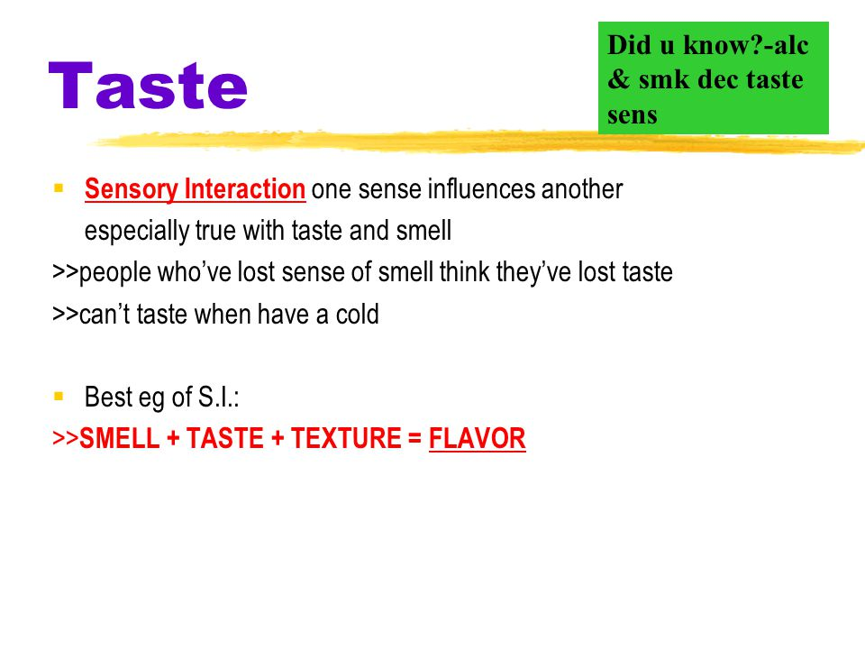 Taste  Sensory Interaction one sense influences another especially true with taste and smell >>people who've lost sense of smell think they've lost taste >>can't taste when have a cold  Best eg of S.I.: >> SMELL + TASTE + TEXTURE = FLAVOR Did u know?-alc & smk dec taste sens