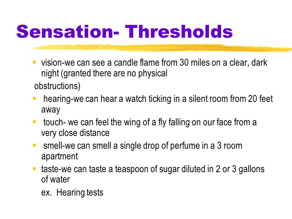 Sensation- Thresholds  vision-we can see a candle flame from 30 miles on a clear, dark night (granted there are no physical obstructions)  hearing-we can hear a watch ticking in a silent room from 20 feet away  touch- we can feel the wing of a fly falling on our face from a very close distance  smell-we can smell a single drop of perfume in a 3 room apartment  taste-we can taste a teaspoon of sugar diluted in 2 or 3 gallons of water ex.